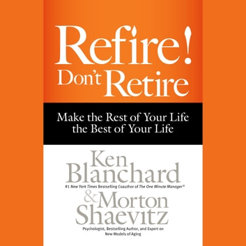 Refire! Don't Retire - Make the Rest of Your Life the Best of Your Life audiobook by Ken Blanchard,Morton Shaevitz