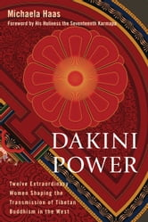 Dakini Power - Twelve Extraordinary Women Shaping the Transmission of Tibetan Buddhism in the West ebook by Michaela Haas