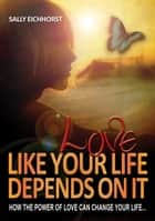 Love Like Your Life Depends On It ebook by Sally Eichhorst