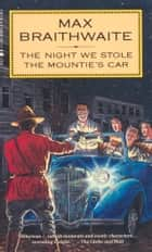 Night We Stole the Mounties' Car ebook by Max Braithwaite