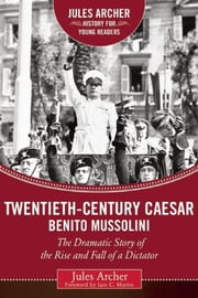 Twentieth-Century Caesar: Benito Mussolini - The Dramatic Story of the Rise and Fall of a Dictator ebook by Jules Archer, Iain C. Martin