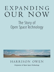 Expanding Our Now - The Story of Open Space Technology ebook by Harrison H. Owen
