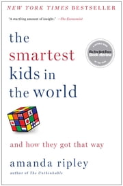 The Smartest Kids in the World - And How They Got That Way ebook by Amanda Ripley