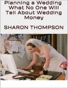 Planning a Wedding: What No One Will Tell About Wedding Money ebook by Sharon Thompson