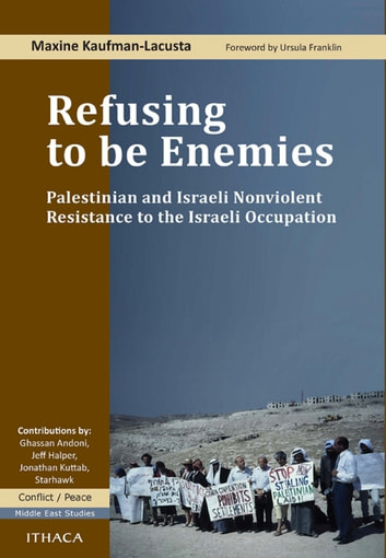 Refusing to be Enemies - Palestinian and Israeli Nonviolent Resistance to the Israeli Occupation ebook by Maxine Kaufman-Lacusta