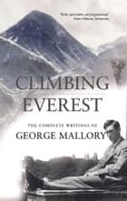 Climbing Everest - The Complete Writings of George Leigh Mallory ebook by George Leigh Mallory