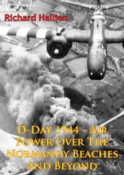 D-Day 1944 - Air Power Over The Normandy Beaches And Beyond [Illustrated Edition] ebook by Richard P. Hallion