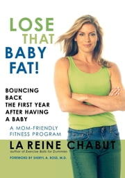 Lose That Baby Fat! - Bouncing Back the First Year after Having a Baby--A Mom Friendly Fitness Program ebook by LaReine Chabut