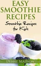 Easy Smoothie Recipes: Smoothie Recipes for Kids - Cooking with Kids Series, #2 ebook by Debbie Madson