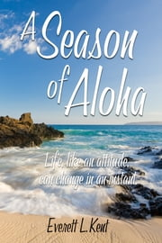 A Season of Aloha. Life, like an attitude, can change in an instant. ebook by Everett L. Kent,Diane Lynn Kent