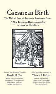 Caesarean Birth - The Work of François Rousset in Renaissance France - A New Treatise on Hysterotomotokie or Caesarian Childbirth ebook by Ronald Cyr,Thomas Baskett