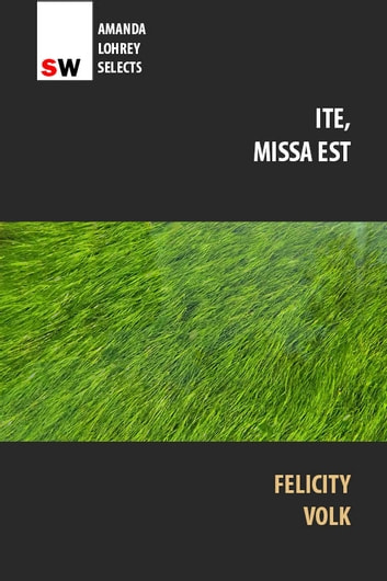 Ite, missa est (Go, You Are Sent Forth) ebook by Felicity Volk