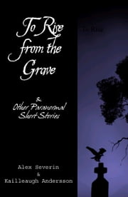 To Rise from the Grave...& Other Paranormal Short Stories ebook by Alex Severin