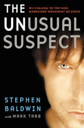 The Unusual Suspect - My Calling to the New Hardcore Movement of Faith ebook by Stephen Baldwin,Mark Tabb