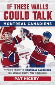 If These Walls Could Talk: Montreal Canadiens - Stories from the Montreal Canadiens Ice, Locker Room, and Press Box eBook by Pat Hickey