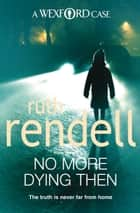 No More Dying Then - (A Wexford Case) ebook by Ruth Rendell