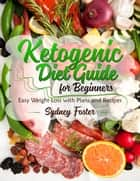 Ketogenic Diet Guide for Beginners: Easy Weight Loss with Plans and Recipes (Keto Cookbook, Complete Lifestyle Plan) - Keto Diet Coach ebook by Sydney Foster