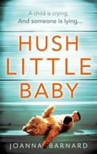 Hush Little Baby - The most gripping domestic suspense you'll read this year ebook by Joanna Barnard