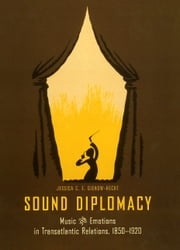 Sound Diplomacy - Music and Emotions in Transatlantic Relations, 1850-1920 ebook by Jessica C. E. Gienow-Hecht