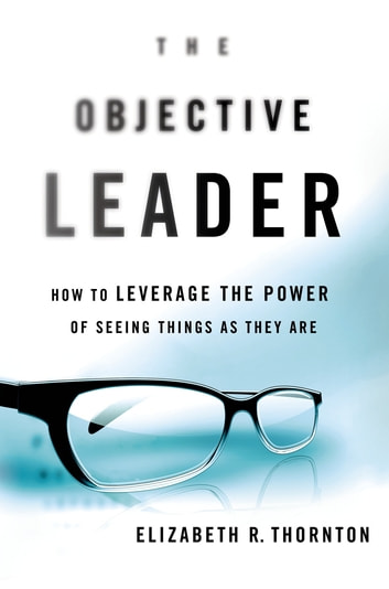 The Objective Leader - How to Leverage the Power of Seeing Things As They Are ebook by Elizabeth R. Thornton