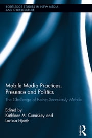 Mobile Media Practices, Presence and Politics - The Challenge of Being Seamlessly Mobile ebook by Kathleen M. Cumiskey,Larissa Hjorth