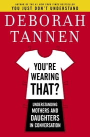 You're Wearing That? - Understanding Mothers and Daughters in Conversation ebook by Deborah Tannen