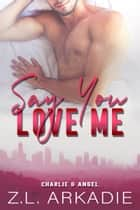 Say You Love Me - Charlie & Angel ebook by Z.L. Arkadie