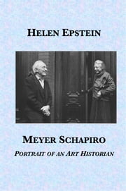 Meyer Schapiro: Portrait of an Art Historian ebook by Helen Epstein