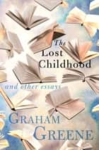 The Lost Childhood - And Other Essays eBook by Graham Greene