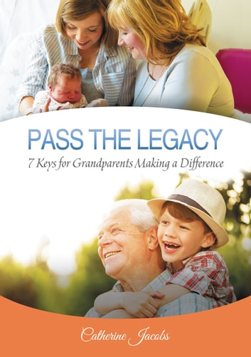 PASS THE LEGACY - 7 Keys for Grandparents Making a Difference ebook by Catherine Jacobs