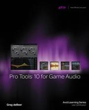 Pro Tools 10 for Game Audio ebook by Greg deBeer