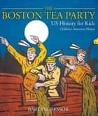 The Boston Tea Party - US History for Kids | Children's American History ebook by Baby Professor
