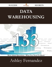 Data Warehousing 133 Success Secrets - 133 Most Asked Questions On Data Warehousing - What You Need To Know ebook by Ashley Fernandez