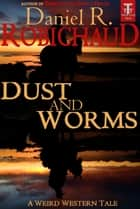 Dust and Worms - A Weird Western Tale ebook by Daniel R. Robichaud