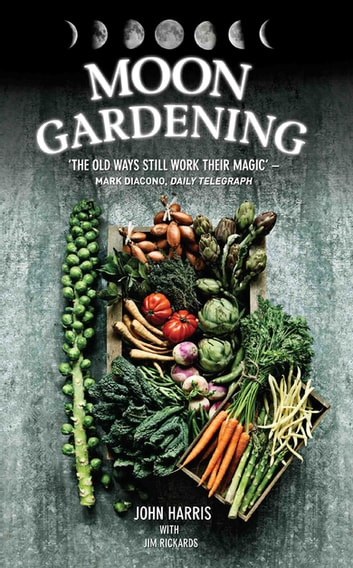 Moon Gardening - Ancient and Natural Ways to Grow Healthier, Tastier Food eBook by John Harris,Jim Rickards