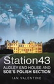 Station 43 - Audley End House and SOE's Polish Section ebook by Ian Valentine