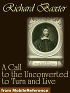 A Call To The Unconverted To Turn And Live (Mobi Classics) ebook by Richard Baxter