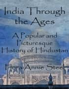India Through the Ages - A Popular and Picturesque History of Hindustan ebook by Flora Annie Steel