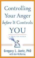 Controlling Your Anger before It Controls You - A Guide for Women ebook by Gregory L. Ph.D. Jantz, Ann McMurray
