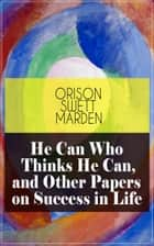 He Can Who Thinks He Can, and Other Papers on Success in Life ebook by Orison Swett Marden