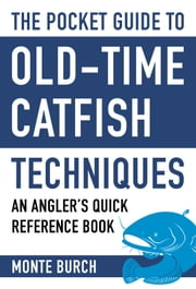 The Pocket Guide to Old-Time Catfish Techniques - An Angler's Quick Reference Book ebook by Monte Burch