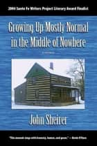 Growing Up Mostly Normal in the Middle of Nowhere: A Memoir ebook by John Sheirer