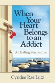 When Your Heart Belongs to an Addict - A Healing Perspective ebook by Cyndee Rae Lutz
