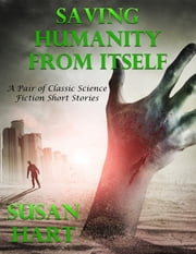 Saving Humanity from Itself: A Pair of Classic Science Fiction Short Stories ebook by Susan Hart