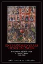 One Hundred Years of Social Work: A History of the Profession in English Canada, 1900–2000 - A History of the Profession in English Canada, 1900–2000 ebook by Therese Jennissen, Colleen Lundy