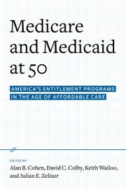 Medicare and Medicaid at 50: America's Entitlement Programs in the Age of Affordable Care ebook by Alan B. Cohen,David C. Colby,Keith A. Wailoo,Julian E. Zelizer