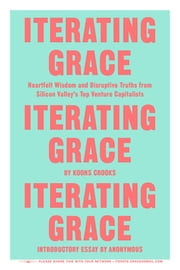 Iterating Grace - Heartfelt Wisdom and Disruptive Truths from Silicon Valley's Top Venture Capitalists ebook by Koons Crooks,Anonymous