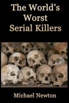 The World's Worst Serial Killers ebook by Michael Newton