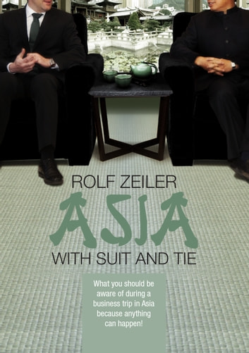 Asia with suit and tie - What you should be aware of during a business trip in Asia because anything can happen ebook by Rolf Zeiler