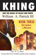 Khing and the Magic of Black and White: Book Three Ash Makes a Wizard ebook by William A. Patrick III